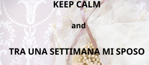keep calm and tra una seettimana mi sposo